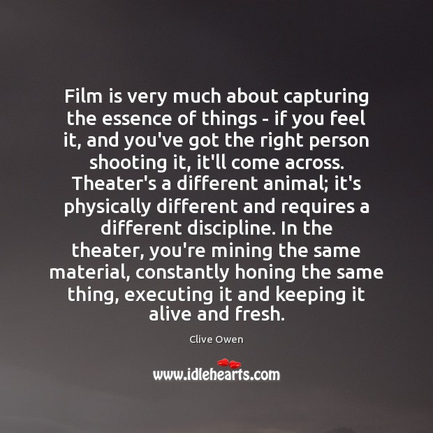 Film is very much about capturing the essence of things – if Clive Owen Picture Quote