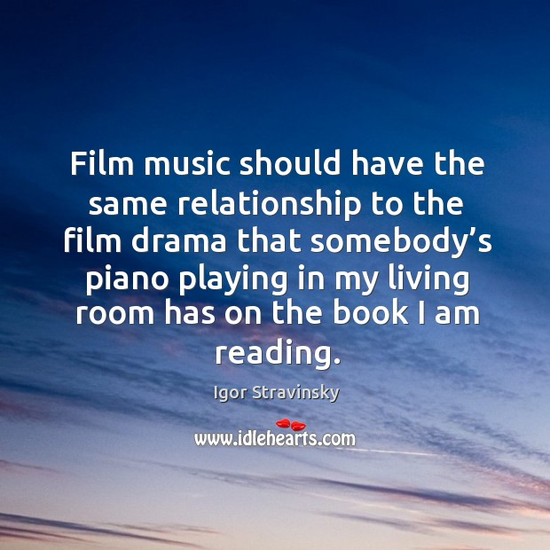 Film music should have the same relationship to the film drama that somebody's Igor Stravinsky Picture Quote