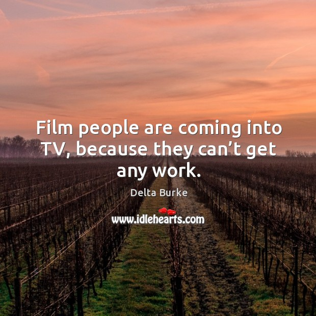 Film people are coming into tv, because they can't get any work. Image