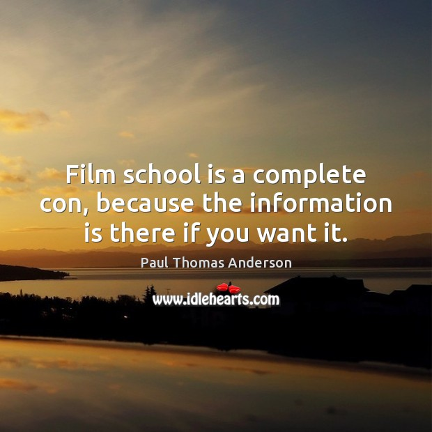 Film school is a complete con, because the information is there if you want it. Paul Thomas Anderson Picture Quote