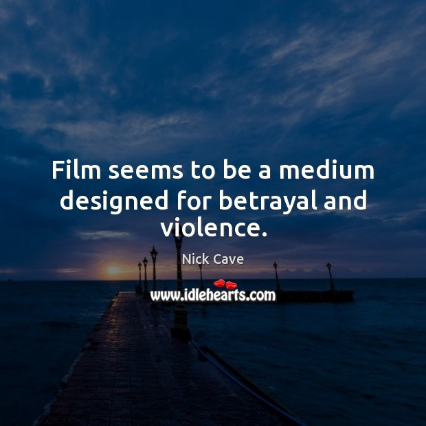Image, Film seems to be a medium designed for betrayal and violence.