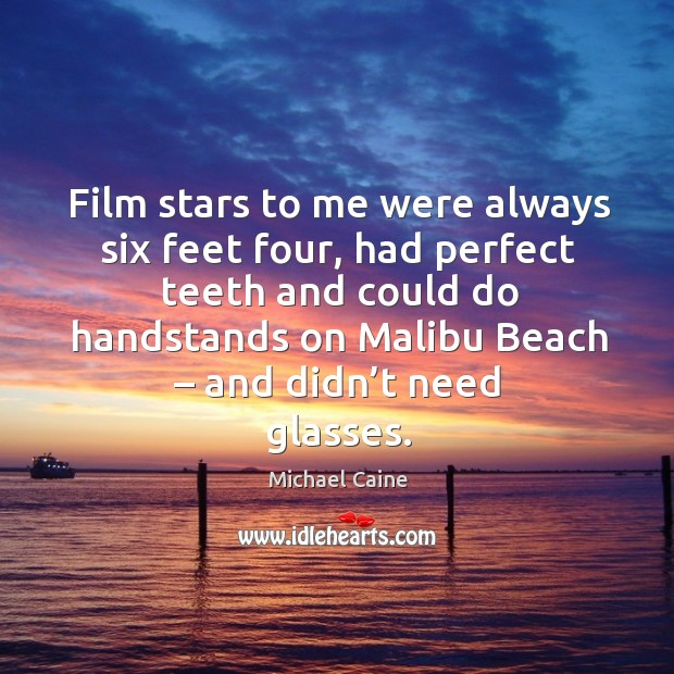 Image, Film stars to me were always six feet four, had perfect teeth and could do handstands on malibu beach