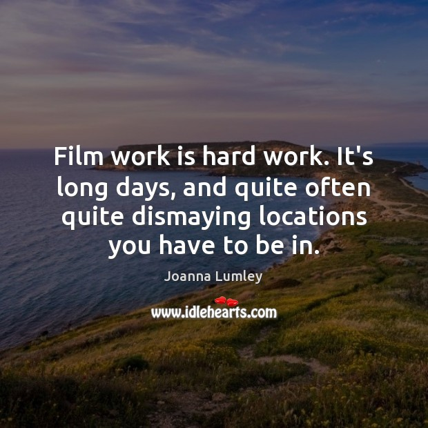 Film work is hard work. It's long days, and quite often quite Joanna Lumley Picture Quote