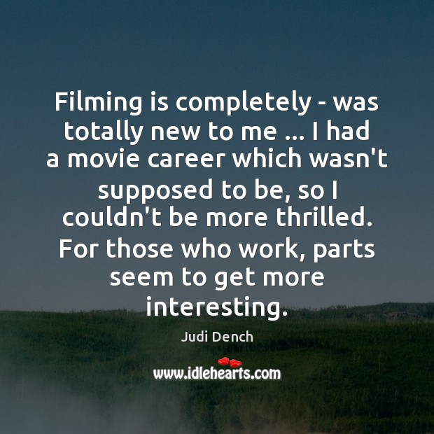 Filming is completely – was totally new to me … I had a Judi Dench Picture Quote