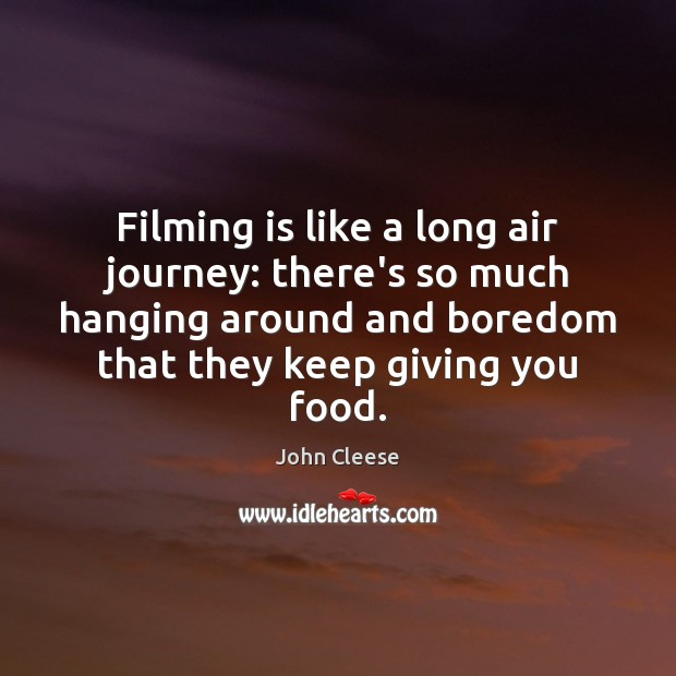 Filming is like a long air journey: there's so much hanging around John Cleese Picture Quote
