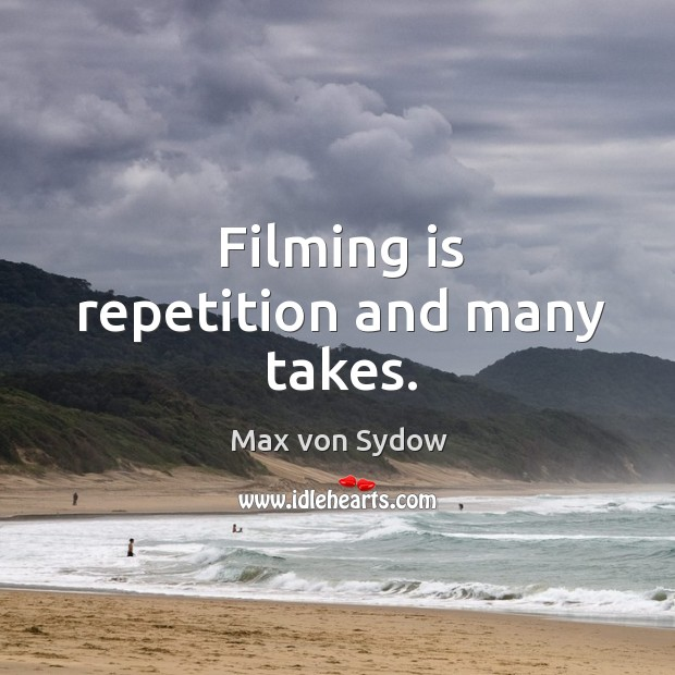 Filming is repetition and many takes. Image