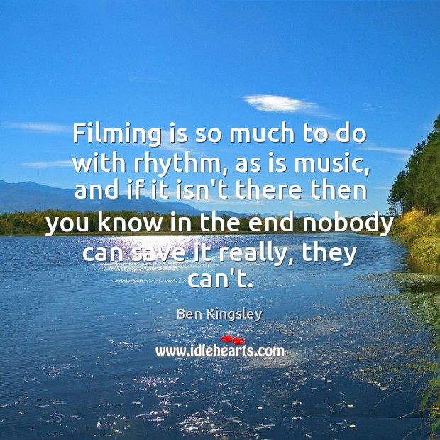 Image, Filming is so much to do with rhythm, as is music, and