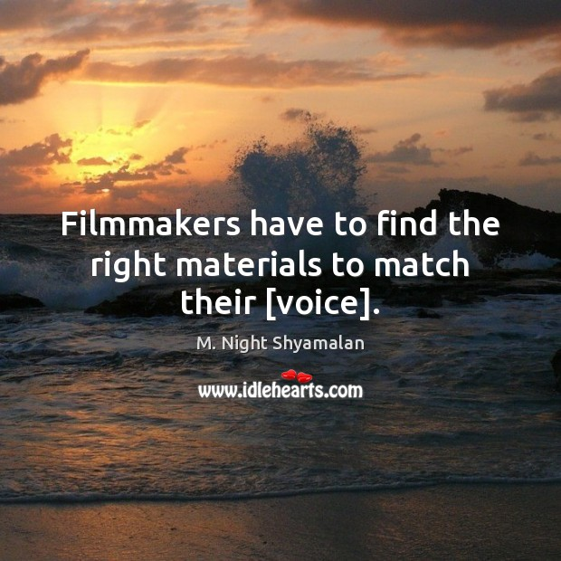 Filmmakers have to find the right materials to match their [voice]. M. Night Shyamalan Picture Quote