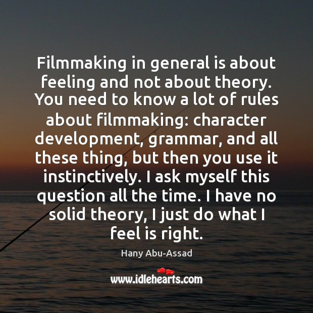 Filmmaking in general is about feeling and not about theory. You need Image