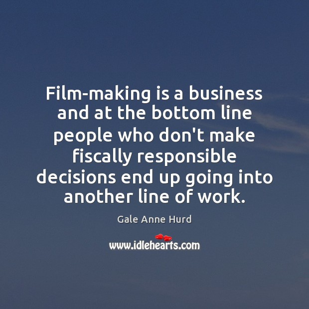 Film-making is a business and at the bottom line people who don't Gale Anne Hurd Picture Quote