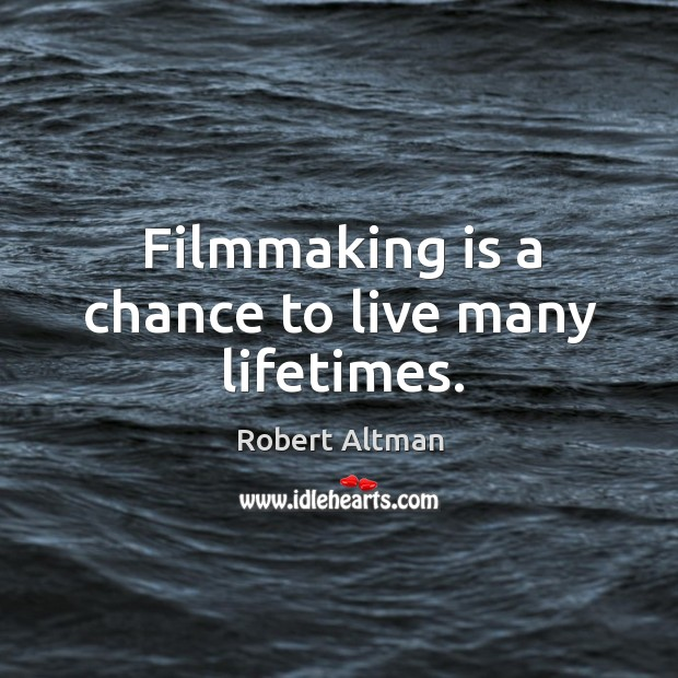 Filmmaking is a chance to live many lifetimes. Robert Altman Picture Quote