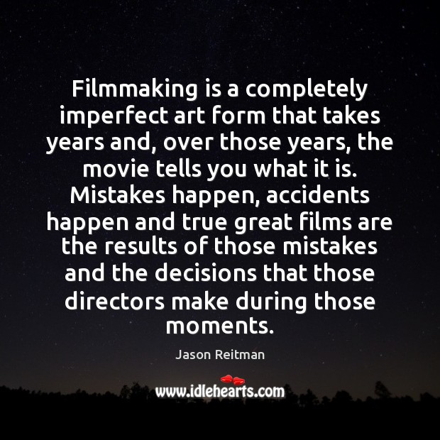 Filmmaking is a completely imperfect art form that takes years and, over Jason Reitman Picture Quote