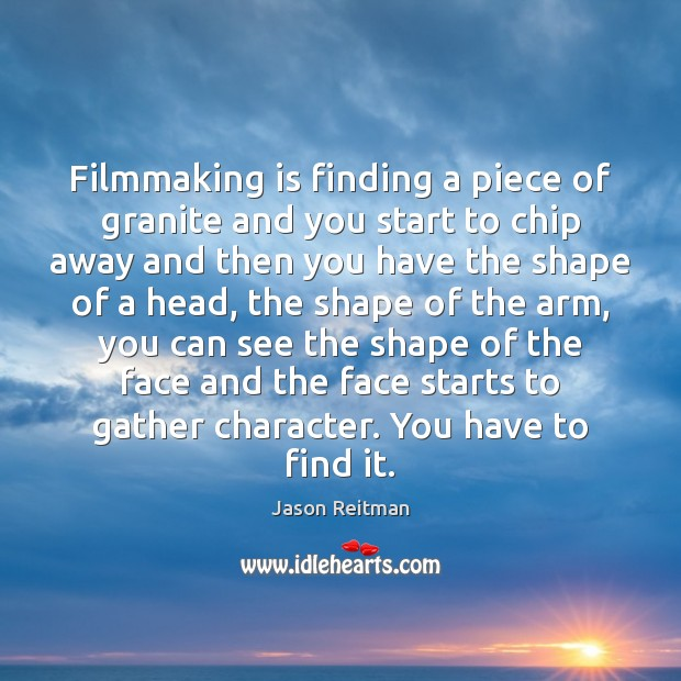 Filmmaking is finding a piece of granite and you start to chip Jason Reitman Picture Quote