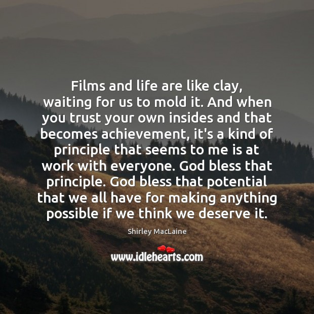 Films and life are like clay, waiting for us to mold it. Shirley MacLaine Picture Quote