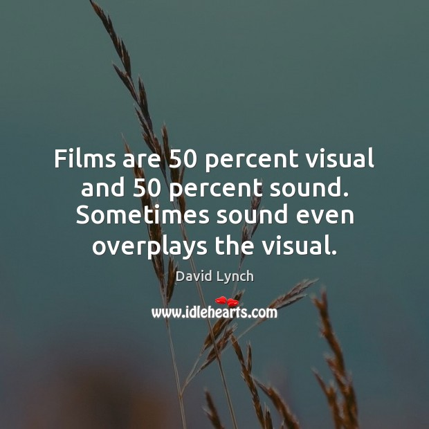Films are 50 percent visual and 50 percent sound. Sometimes sound even overplays the Image