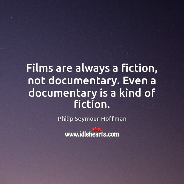 Films are always a fiction, not documentary. Even a documentary is a kind of fiction. Philip Seymour Hoffman Picture Quote