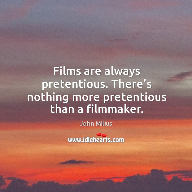 Films are always pretentious. There's nothing more pretentious than a filmmaker. John Milius Picture Quote