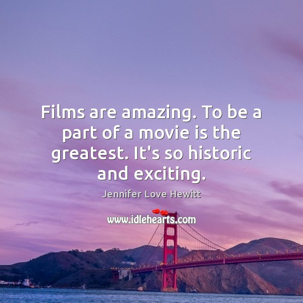 Films are amazing. To be a part of a movie is the greatest. It's so historic and exciting. Jennifer Love Hewitt Picture Quote