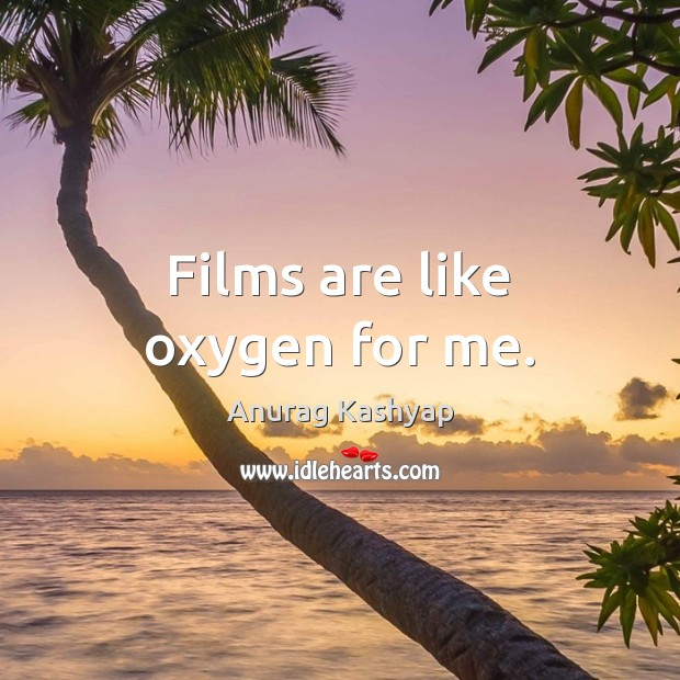 Image, Films are like oxygen for me.