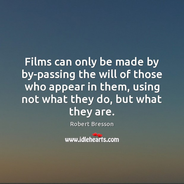Films can only be made by by-passing the will of those who Robert Bresson Picture Quote