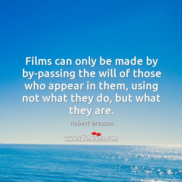 Image, Films can only be made by by-passing the will of those who appear in them, using not what they do, but what they are.