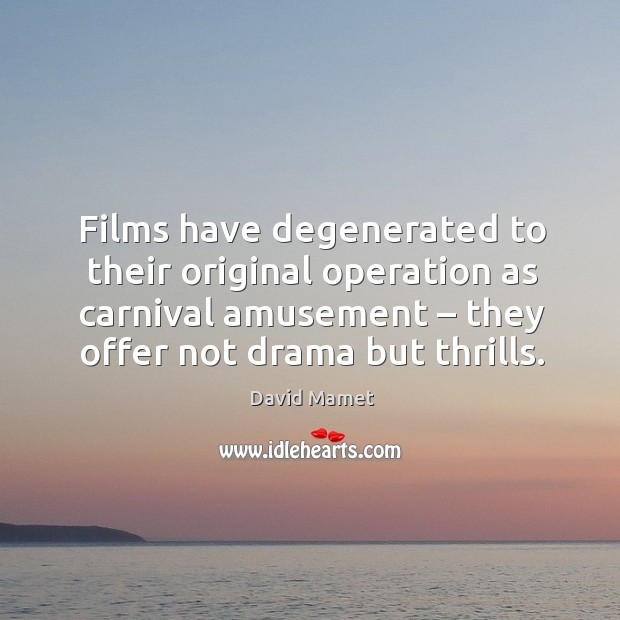 Image, Films have degenerated to their original operation as carnival amusement – they offer not drama but thrills.
