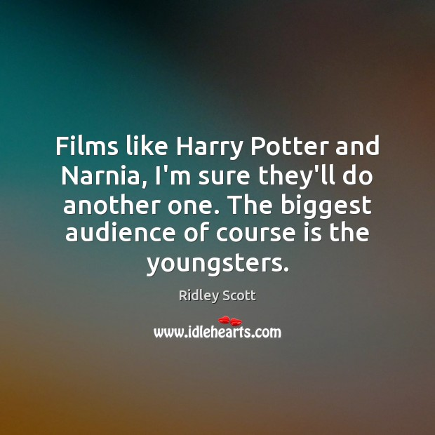 Films like Harry Potter and Narnia, I'm sure they'll do another one. Ridley Scott Picture Quote