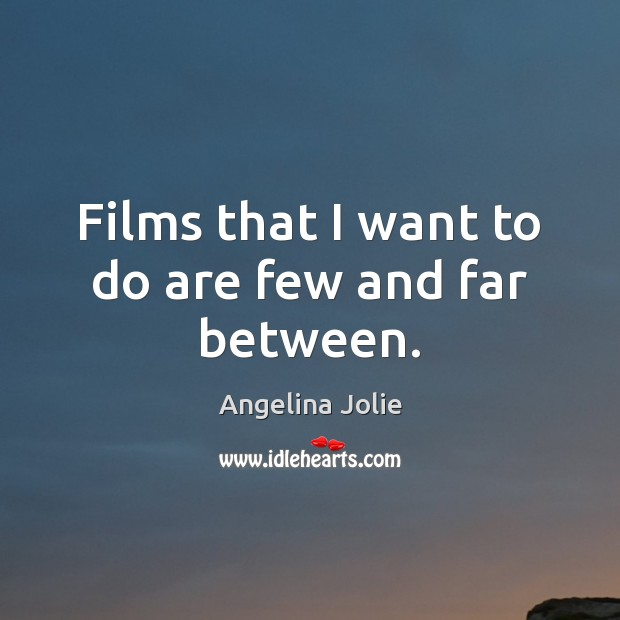 Films that I want to do are few and far between. Image