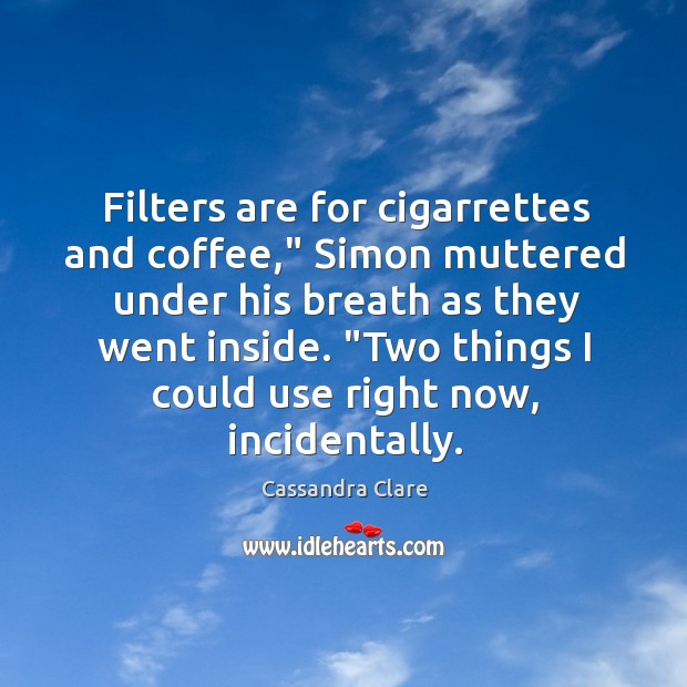 "Filters are for cigarrettes and coffee,"" Simon muttered under his breath as Image"