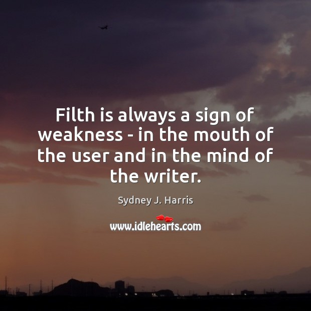Filth is always a sign of weakness – in the mouth of Sydney J. Harris Picture Quote