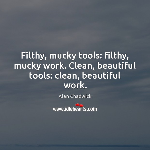 Filthy, mucky tools: filthy, mucky work. Clean, beautiful tools: clean, beautiful work. Alan Chadwick Picture Quote