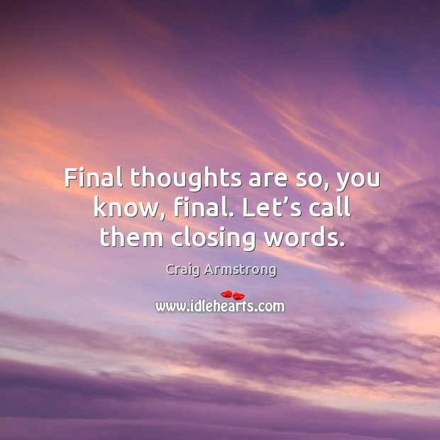 Final thoughts are so, you know, final. Let's call them closing words. Image