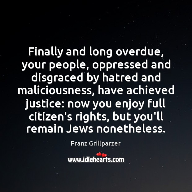 Finally and long overdue, your people, oppressed and disgraced by hatred and Franz Grillparzer Picture Quote