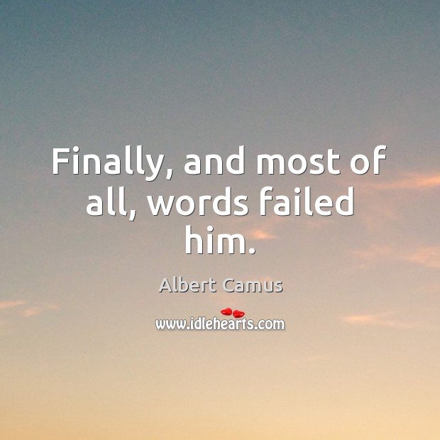 Finally, and most of all, words failed him. Albert Camus Picture Quote