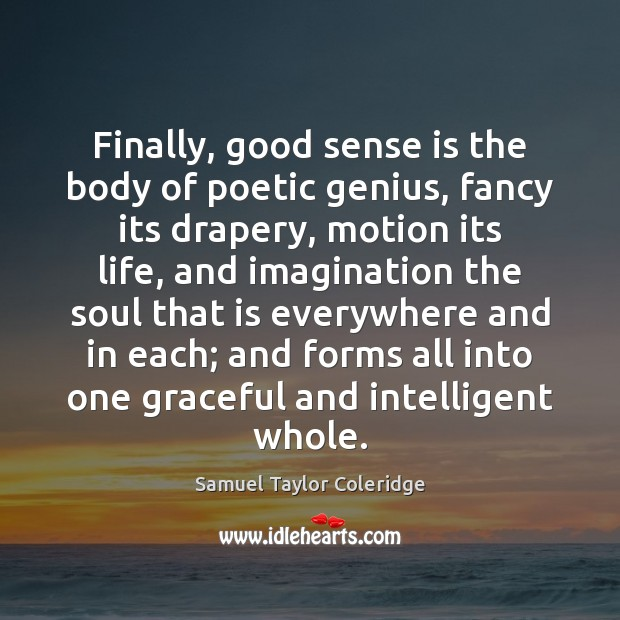 Finally, good sense is the body of poetic genius, fancy its drapery, Samuel Taylor Coleridge Picture Quote