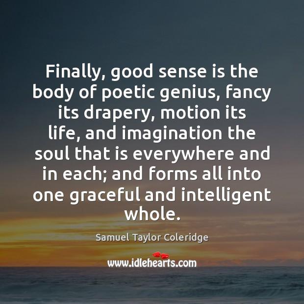 Finally, good sense is the body of poetic genius, fancy its drapery, Samuel Taylor Coleridge Picture Quote