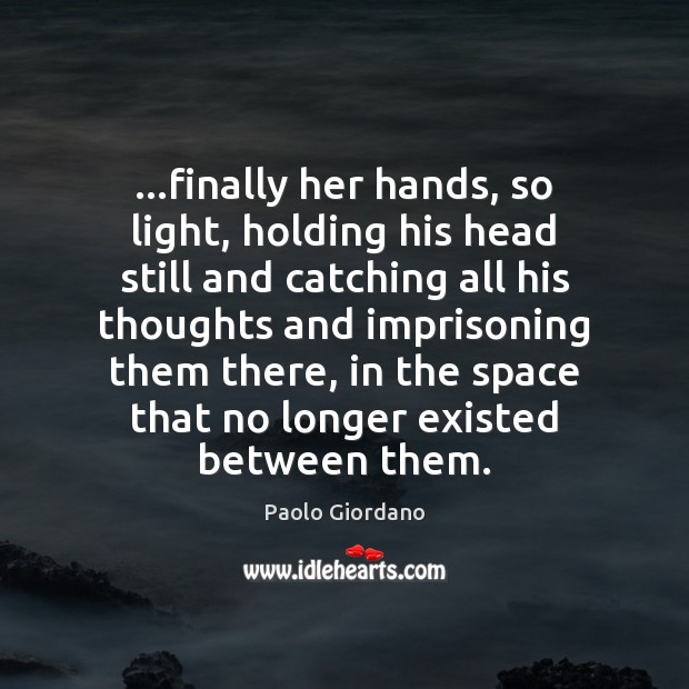 …finally her hands, so light, holding his head still and catching all Image