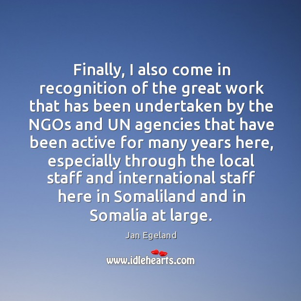 Finally, I also come in recognition of the great work that has been undertaken by the ngos Jan Egeland Picture Quote