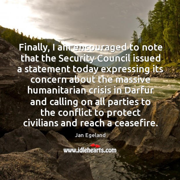 Finally, I am encouraged to note that the Security Council issued a Jan Egeland Picture Quote
