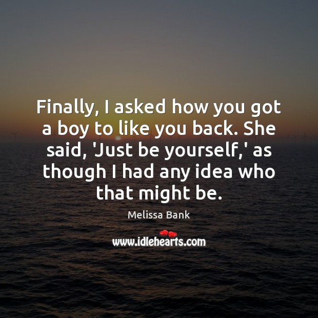 Finally, I asked how you got a boy to like you back. Be Yourself Quotes Image