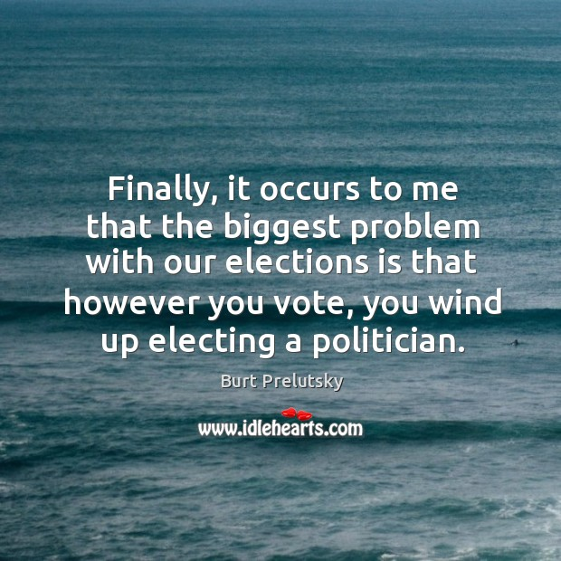 Image, Finally, it occurs to me that the biggest problem with our elections