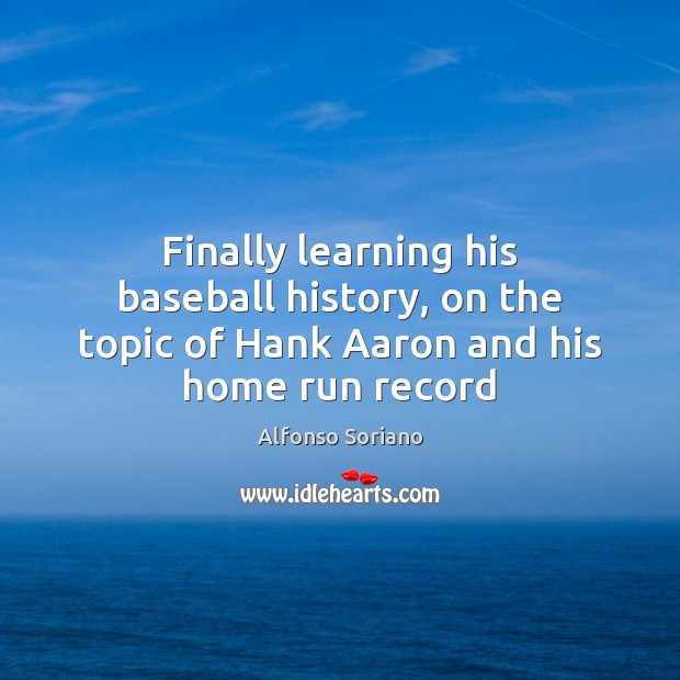 Image, Finally learning his baseball history, on the topic of Hank Aaron and his home run record