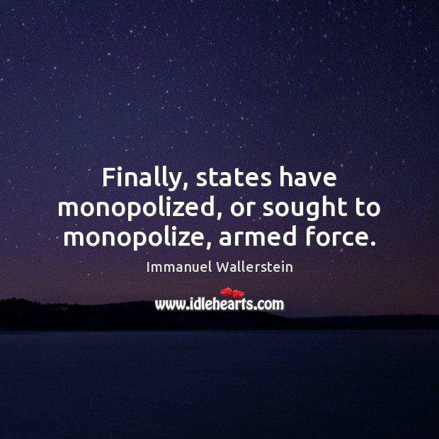 Finally, states have monopolized, or sought to monopolize, armed force. Image
