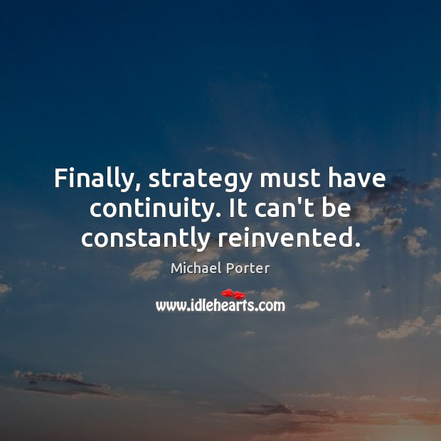 Finally, strategy must have continuity. It can't be constantly reinvented. Michael Porter Picture Quote