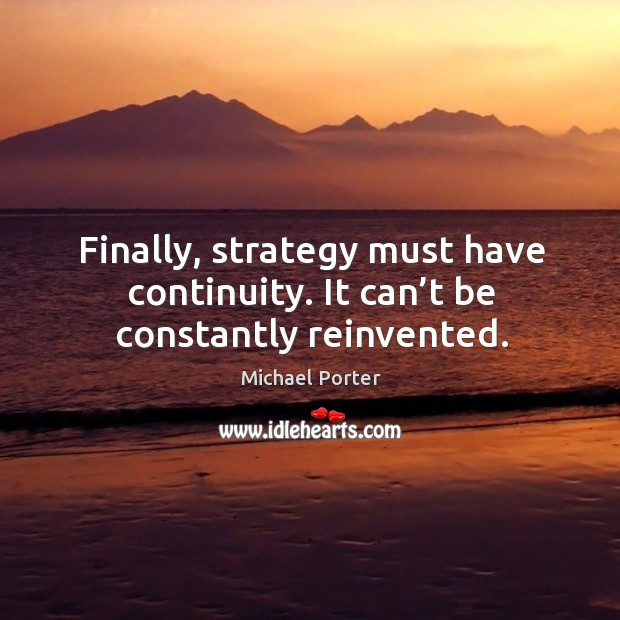 Finally, strategy must have continuity. It can't be constantly reinvented. Image