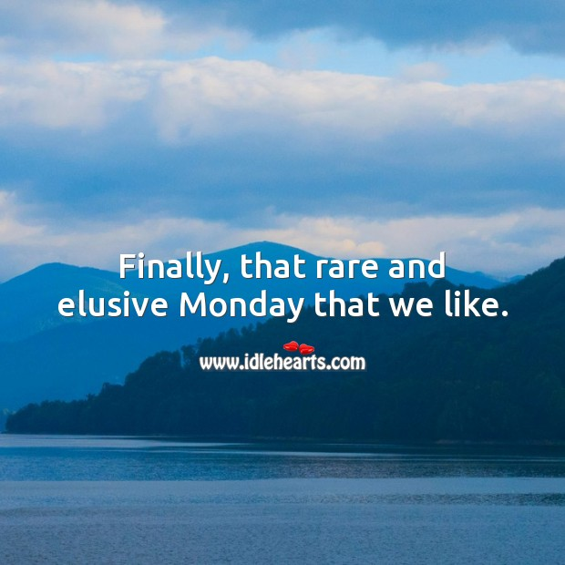 Finally, that rare and elusive Monday that we like. Monday Quotes Image