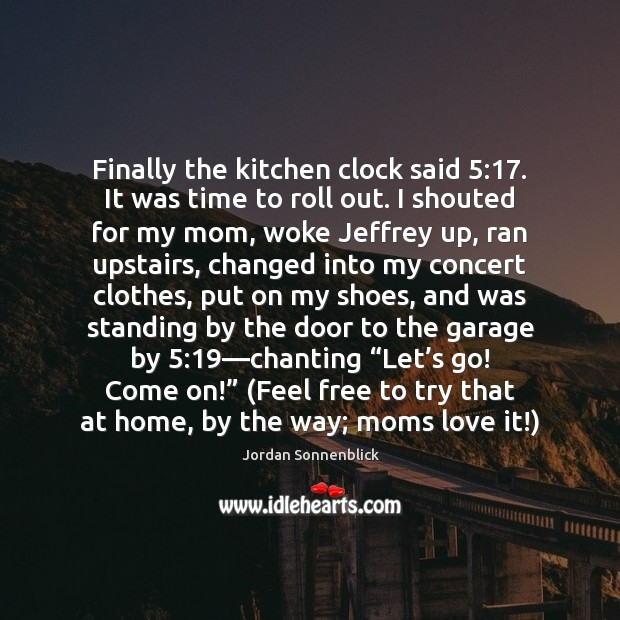 Image, Finally the kitchen clock said 5:17. It was time to roll out. I