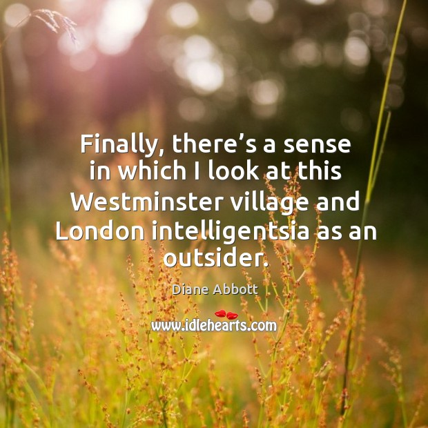 Finally, there's a sense in which I look at this westminster village and london intelligentsia as an outsider. Diane Abbott Picture Quote