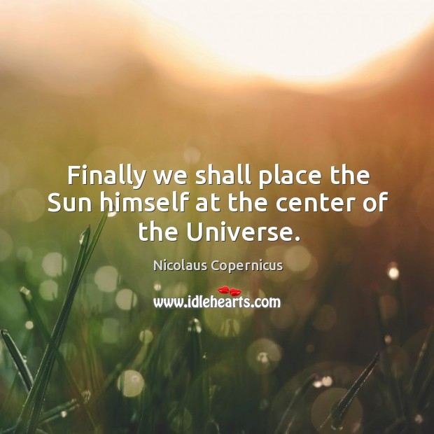 Finally we shall place the sun himself at the center of the universe. Nicolaus Copernicus Picture Quote