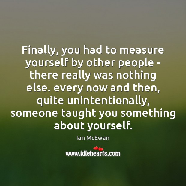 Finally, you had to measure yourself by other people – there really Ian McEwan Picture Quote